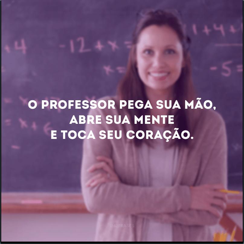 O professor pega sua mão, abre sua mente e toca seu coração.