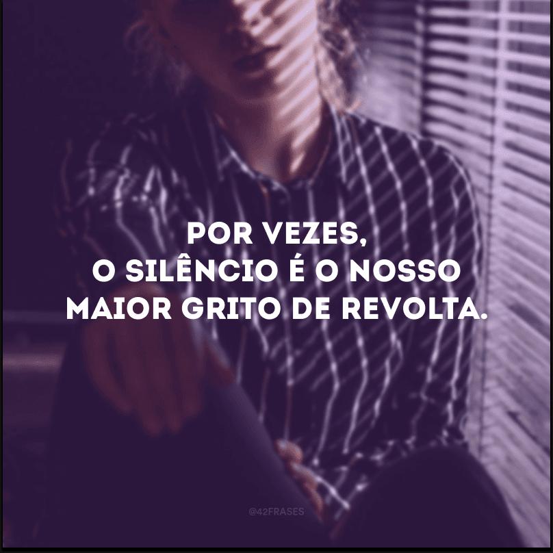 Por vezes, o silêncio é o nosso maior grito de revolta.