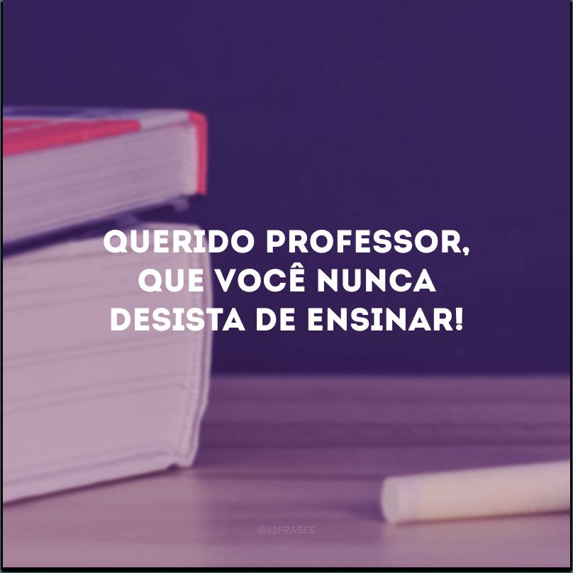 Querido professor, que você nunca desista de ensinar!