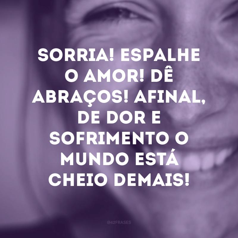 Sorria! Espalhe o amor! Dê abraços! Afinal, de dor e sofrimento o mundo está cheio demais!