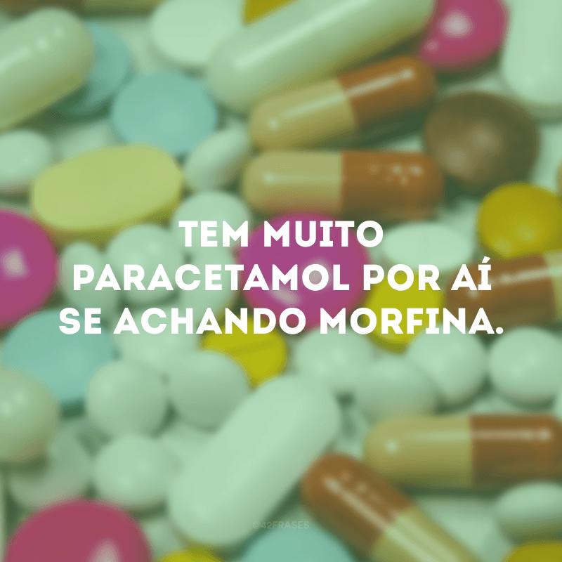 Tem muito paracetamol por aí se achando morfina.