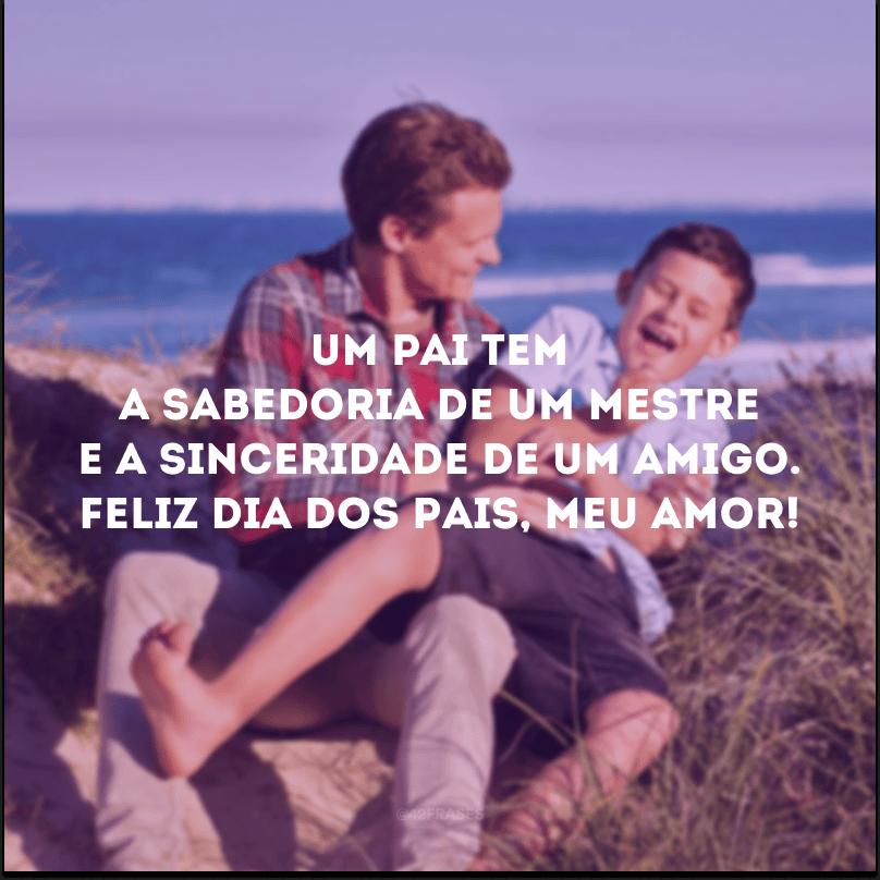 Um pai tem a sabedoria de um mestre e a sinceridade de um amigo. Feliz Dia dos Pais, meu amor!