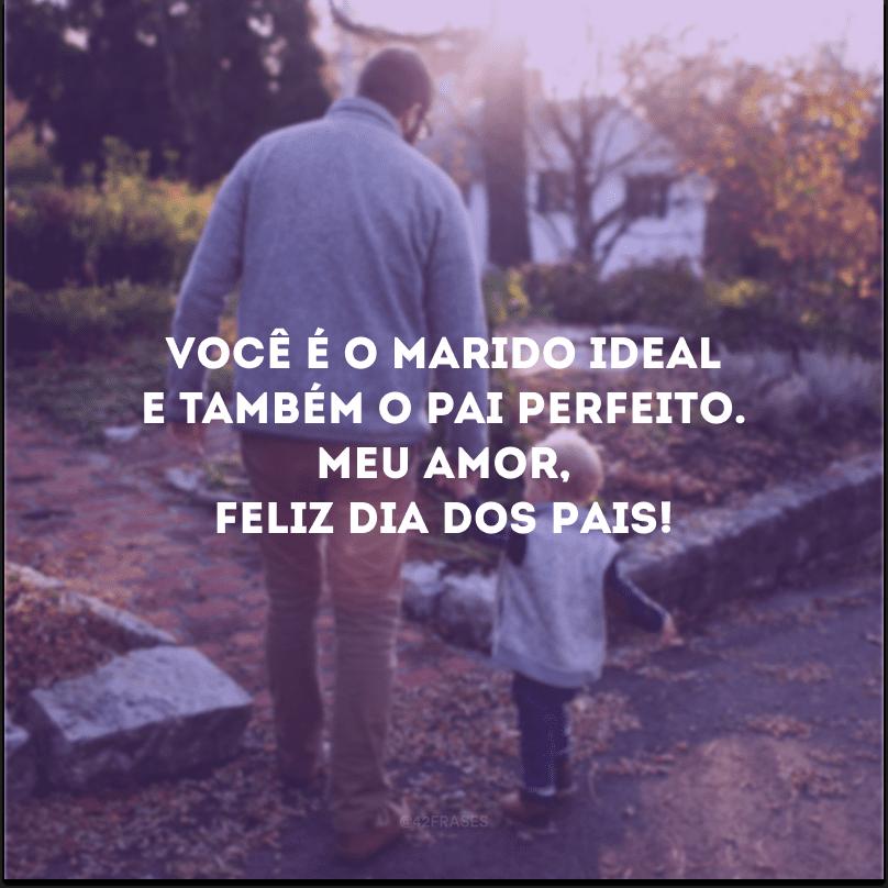 Você é o marido ideal e também o pai perfeito. Meu amor, feliz Dia dos Pais!