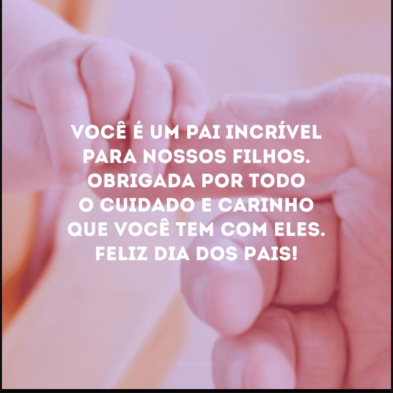 Você é um pai incrível para nossos filhos. Obrigada por todo o cuidado e carinho que você tem com eles. Feliz Dia dos Pais!