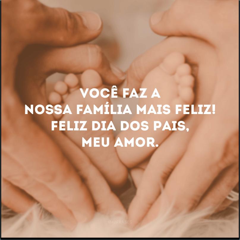Você faz a nossa família mais feliz! Feliz Dia dos Pais, meu amor.