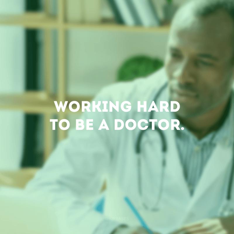 Working hard to be a doctor. (Trabalhando duro para ser médico(a).)