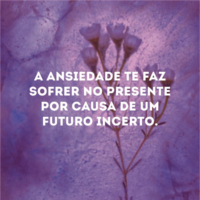 A ansiedade te faz sofrer no presente por causa de um futuro incerto.