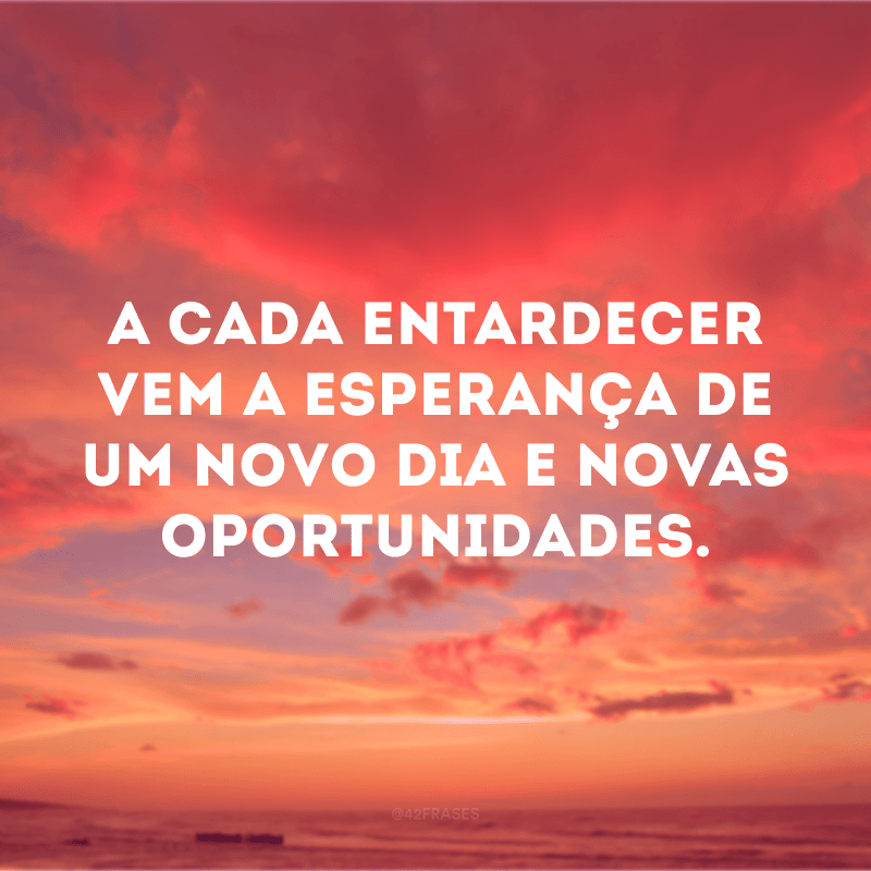 A cada entardecer vem a esperança de um novo dia e novas oportunidades.