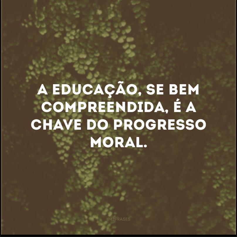 A educação, se bem compreendida, é a chave do progresso moral.
