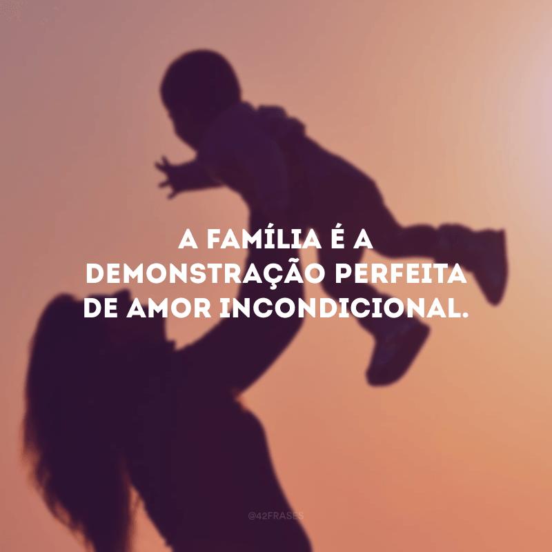 A família é a demonstração perfeita de amor incondicional.