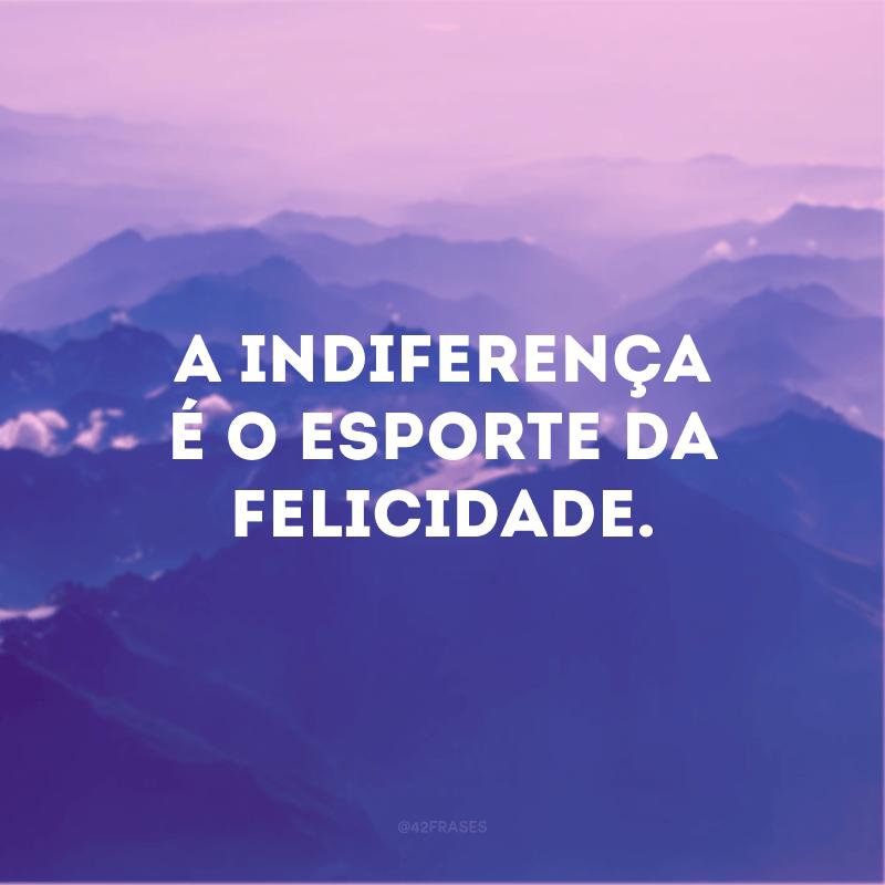 A indiferença é o esporte da felicidade.
