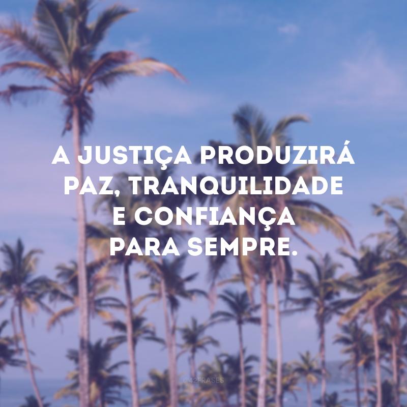 A justiça produzirá paz, tranquilidade e confiança para sempre.
