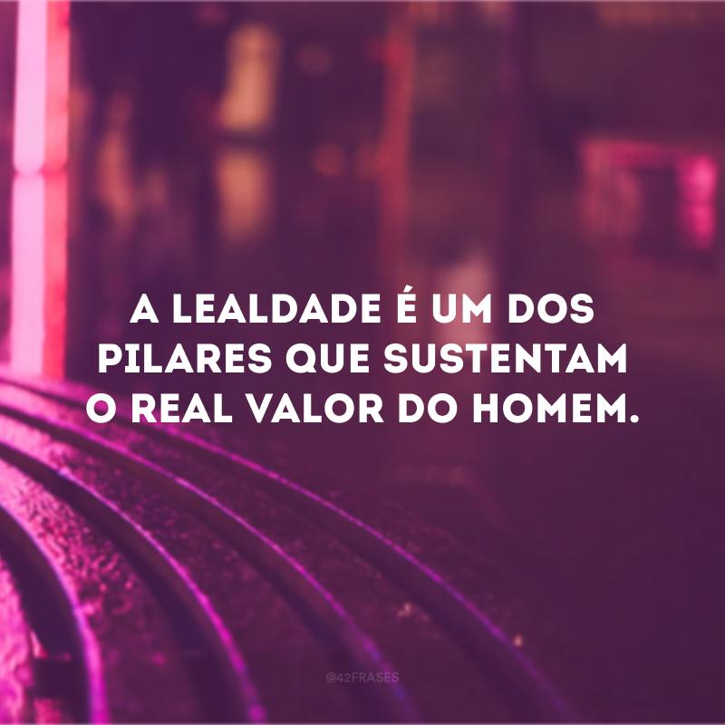 A lealdade é um dos pilares que sustentam o real valor do homem.