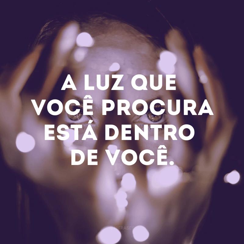 A luz que você procura está dentro de você.