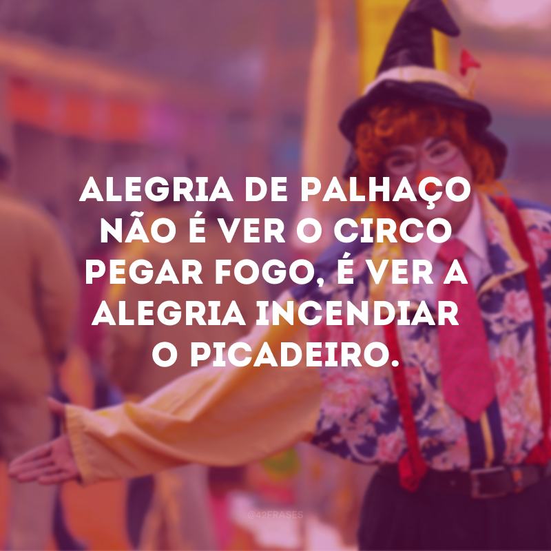 Alegria de Palhaço não é ver o circo pegar fogo, é ver a alegria incendiar o picadeiro.