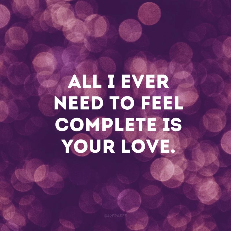 All I ever need to feel complete is your love. (Tudo que eu preciso para me sentir completo é o seu amor)