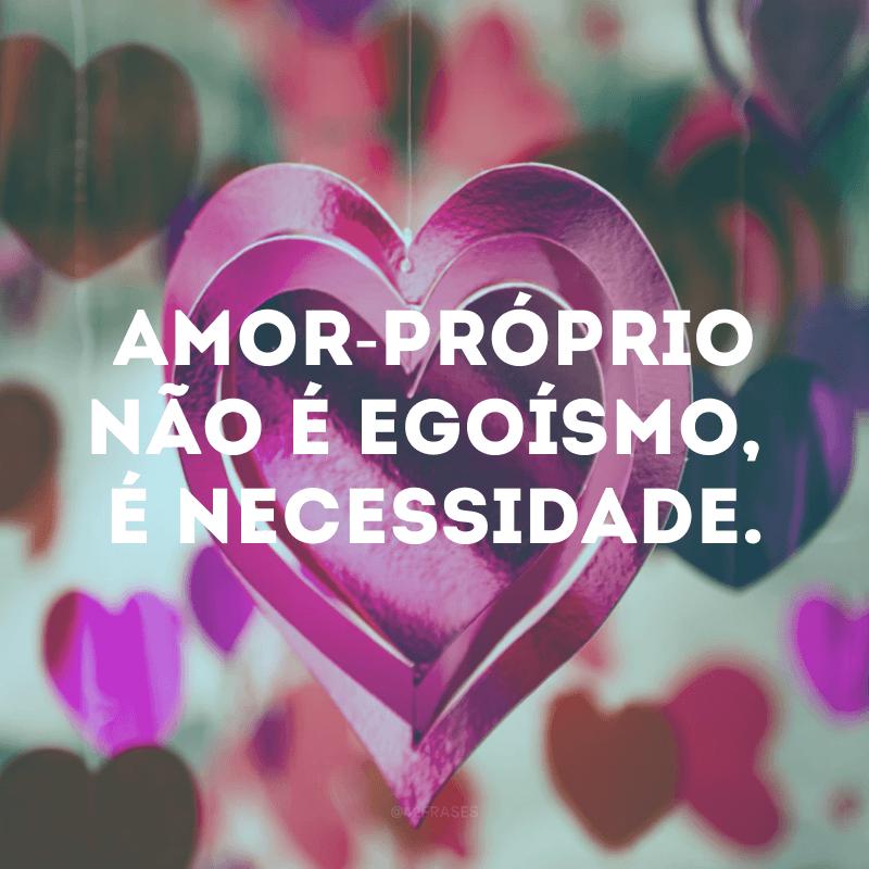 Amor-próprio não é egoísmo, é necessidade.