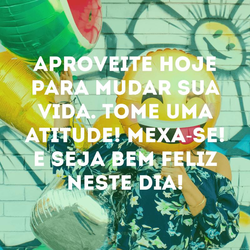Aproveite hoje para mudar sua vida. Tome uma atitude! Mexa-se! E seja bem feliz neste dia!