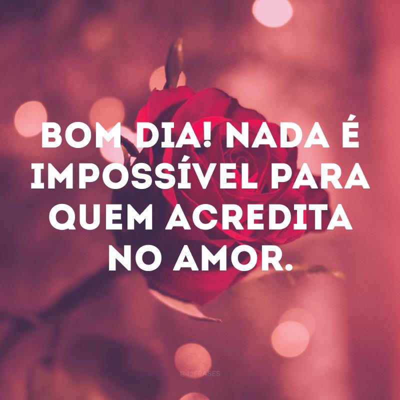 Bom dia! Nada é impossível para quem acredita no amor.