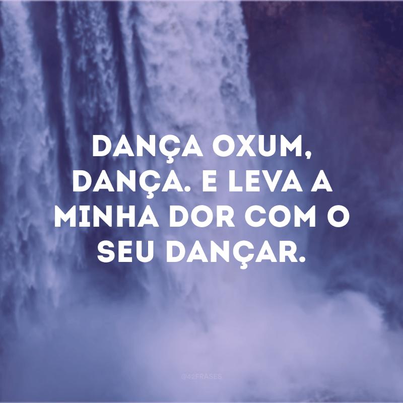 Dança Oxum, dança. E leva a minha dor com o seu dançar.