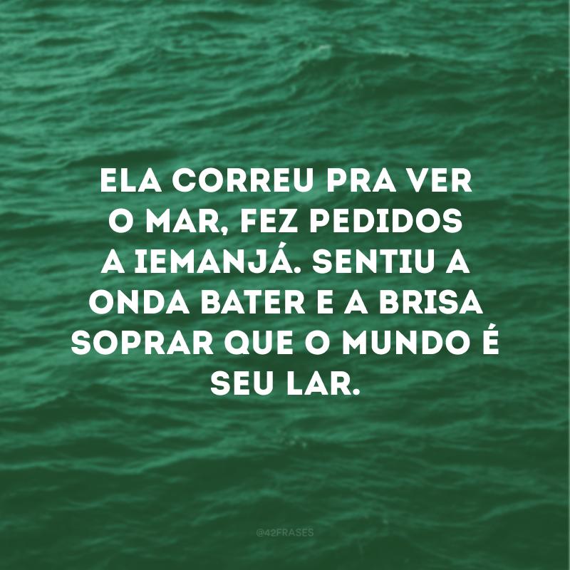 Ela correu pra ver o mar, fez pedidos a Iemanjá. Sentiu a onda bater e a brisa soprar que o mundo é seu lar.