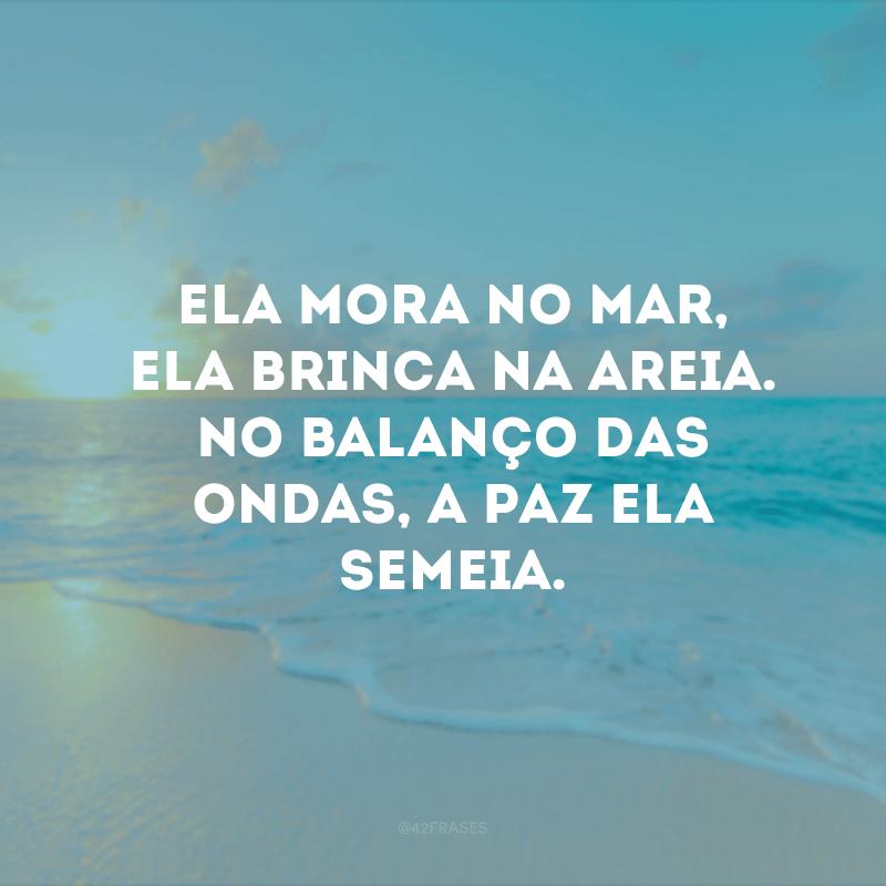 Ela mora no mar, ela brinca na areia. No balanço das ondas, a paz ela semeia.