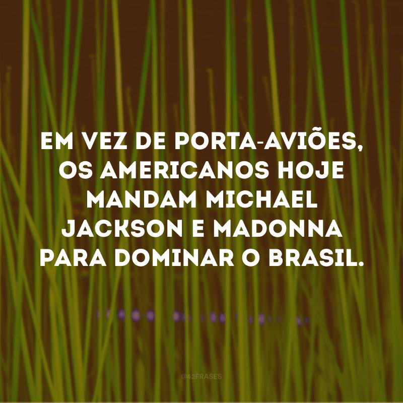 Em vez de porta-aviões, os americanos hoje mandam Michael Jackson e Madonna para dominar o Brasil.