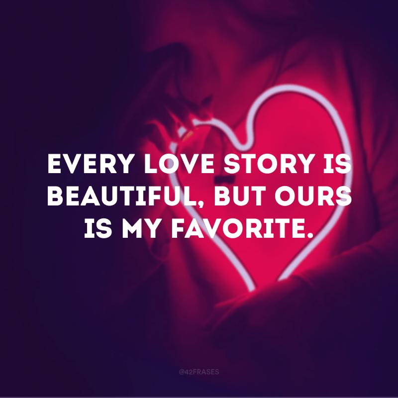 Every love story is beautiful, but ours is my favorite. (Toda história de amor é linda, mas a nossa é a minha favorita)