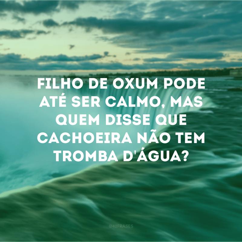 Filho de Oxum pode até ser calmo, mas quem disse que cachoeira não tem tromba d\'água?