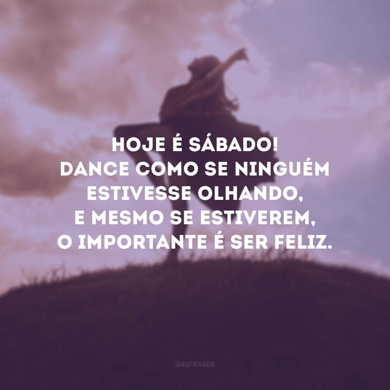 Hoje é sábado! Dance como se ninguém estivesse olhando, e mesmo se estiverem, o importante é ser feliz.