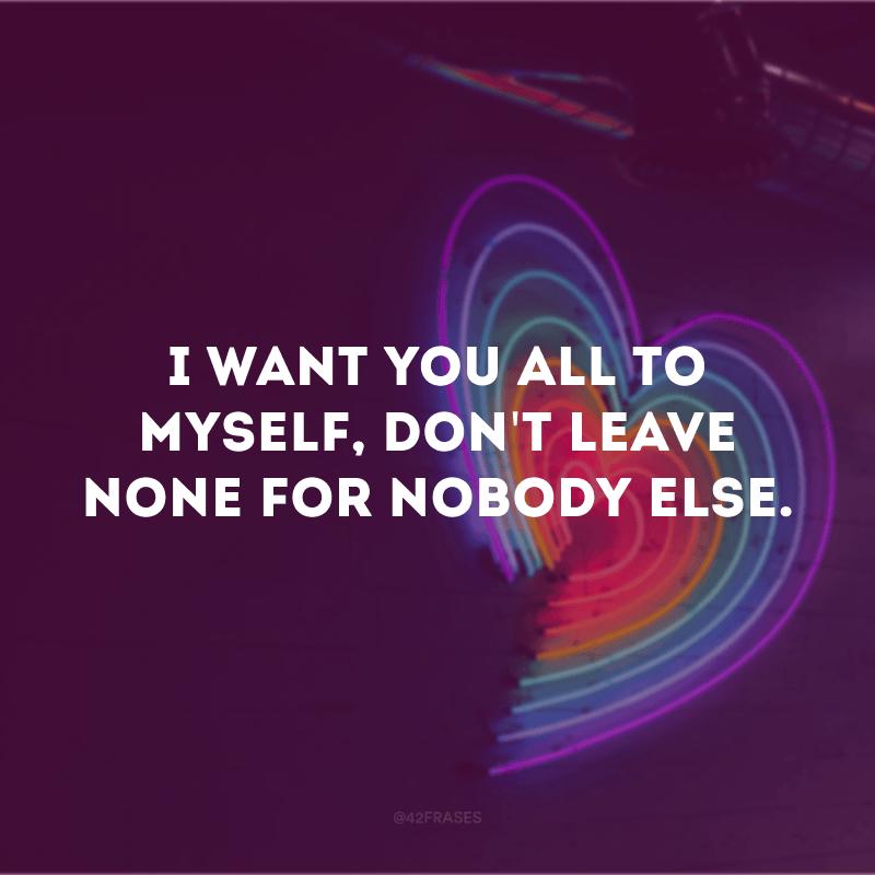 I want you all to myself, don\'t leave none for nobody else. (Eu quero você só para mim, sem deixar nada para mais ninguém)