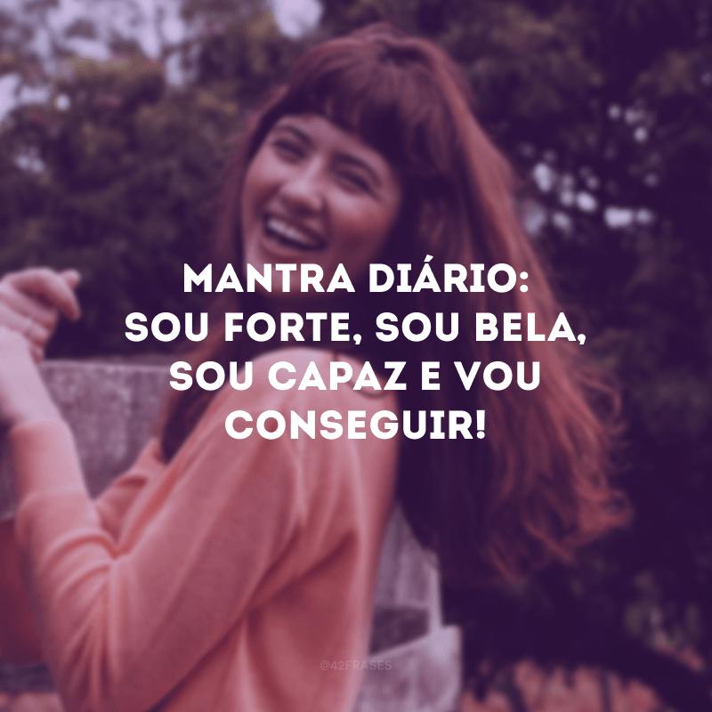 Mantra diário: sou forte, sou bela, sou capaz e vou conseguir!