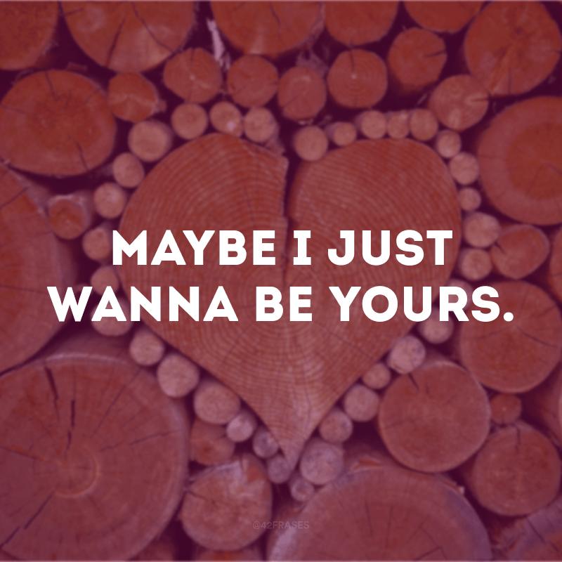 Maybe I just wanna be yours. (Talvez eu só queira ser seu)