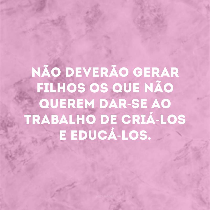 Não deverão gerar filhos os que não querem dar-se ao trabalho de criá-los e educá-los.