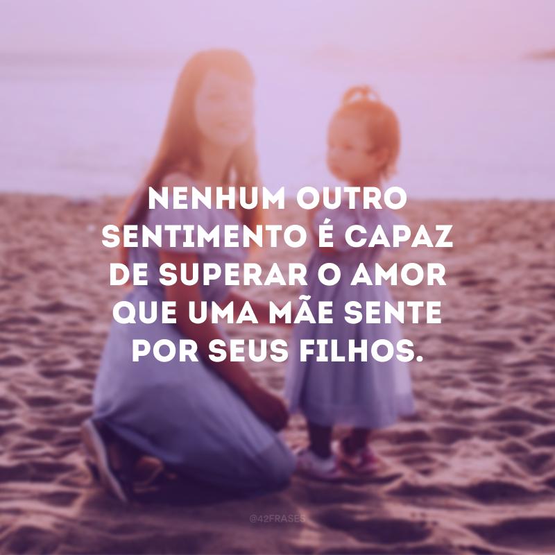 Nenhum outro sentimento é capaz de superar o amor que uma mãe sente por seus filhos.