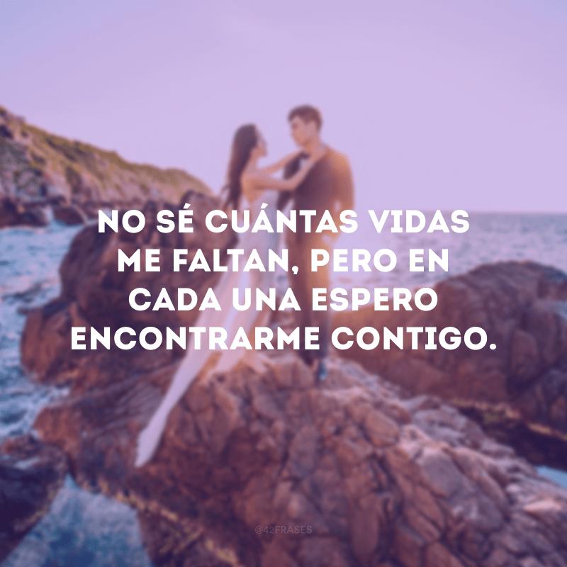No sé cuántas vidas me faltan, pero en cada una espero encontrarme contigo. (Não sei quantas vidas me faltam, mas em cada uma espero me encontrar com você).
