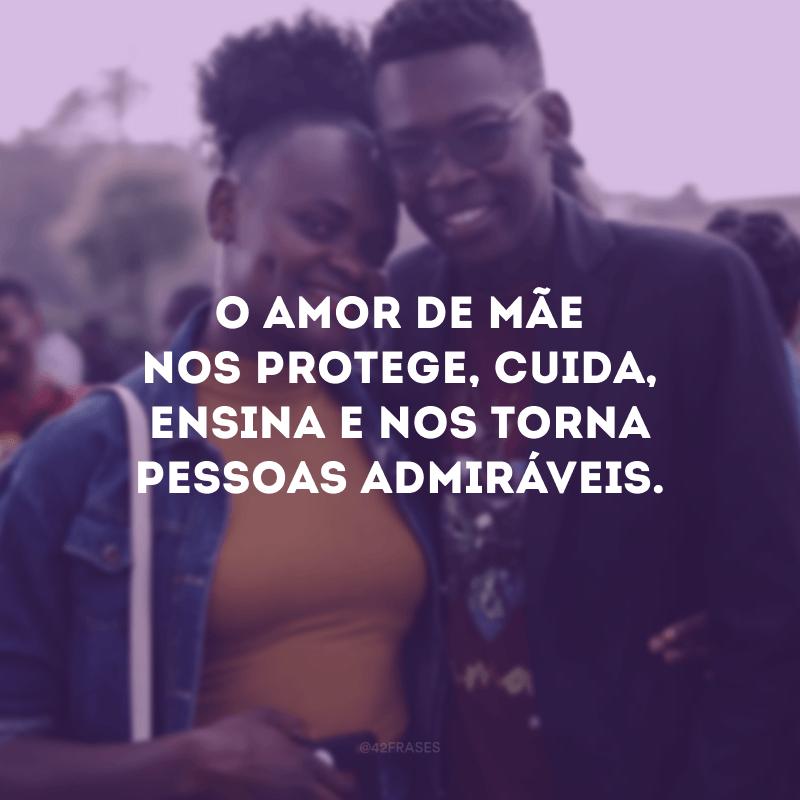 O amor de mãe nos protege, cuida, ensina e nos torna pessoas admiráveis.