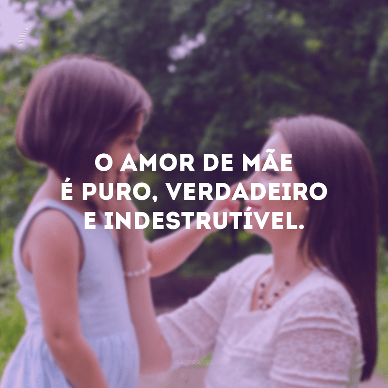 O amor de mãe é puro, verdadeiro e indestrutível.