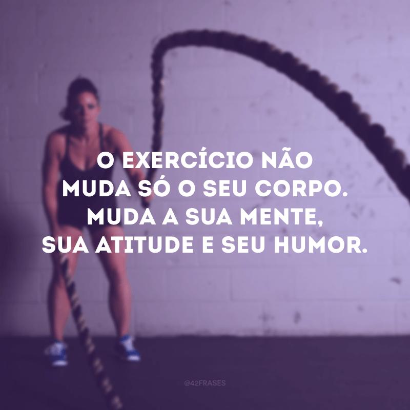 O exercício não muda só o seu corpo. Muda a sua mente, sua atitude e seu humor.