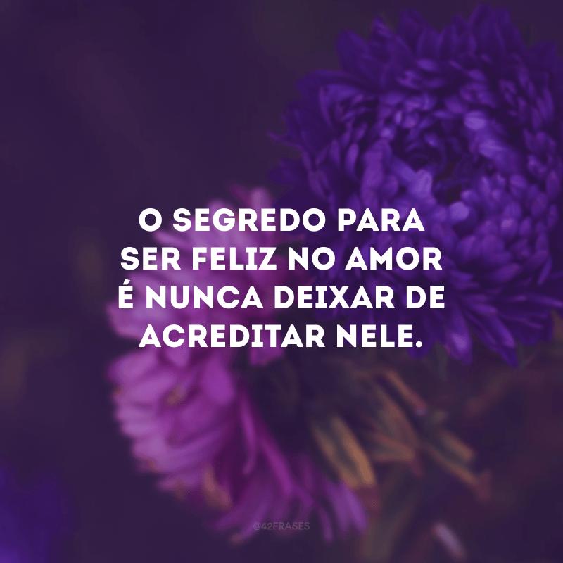 O segredo para ser feliz no amor é nunca deixar de acreditar nele.