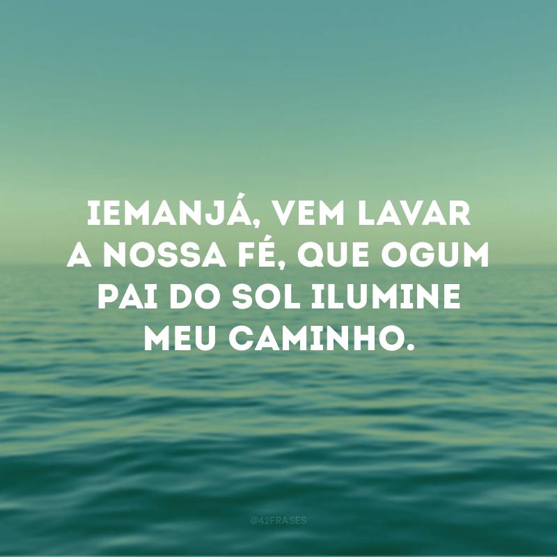 Iemanjá, vem lavar a nossa fé, que Ogum pai do sol ilumine meu caminho.