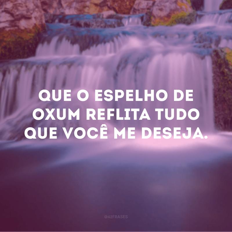 Que o espelho de Oxum reflita tudo que você me deseja.