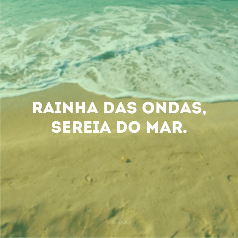 Rainha das ondas, sereia do mar.