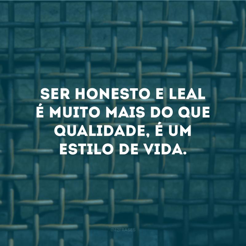 Ser honesto e leal é muito mais do que qualidade, é um estilo de vida.