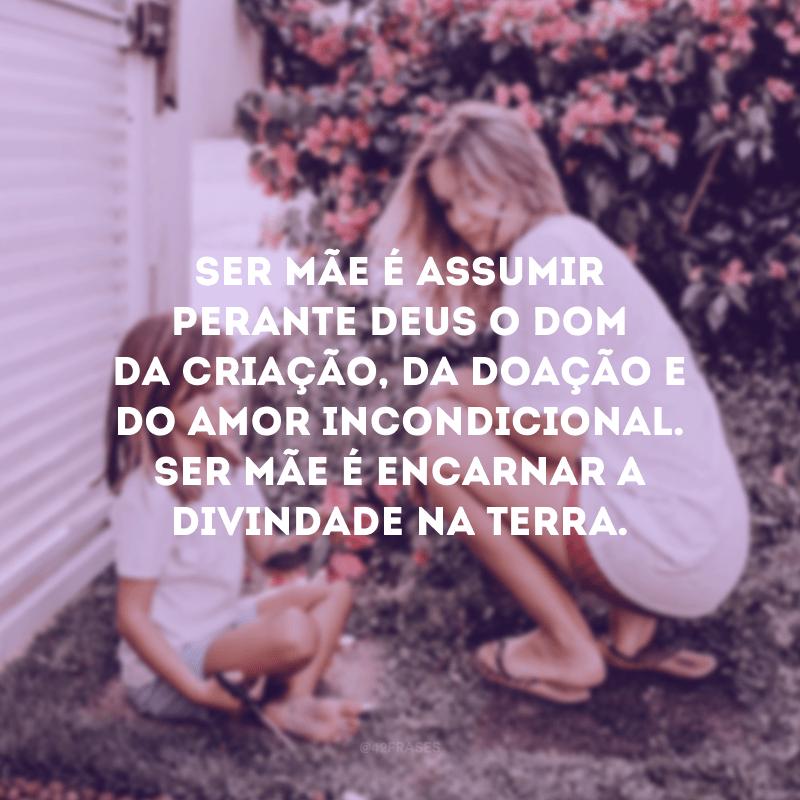 Ser mãe é assumir perante Deus o dom da criação, da doação e do amor incondicional. Ser mãe é encarnar a divindade na Terra.