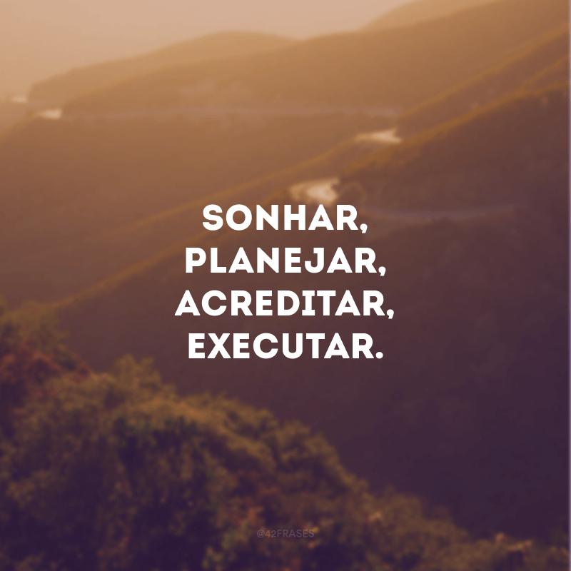 Sonhar, planejar, acreditar, executar.