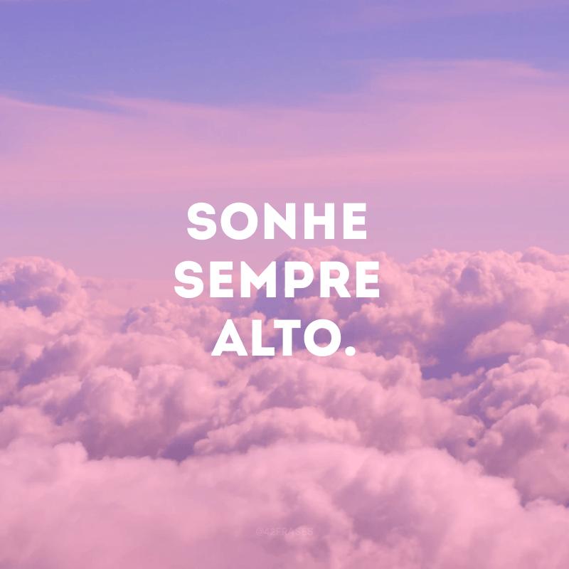 Sonhe sempre alto.