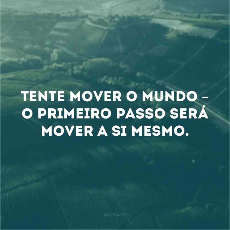 Tente mover o mundo – o primeiro passo será mover a si mesmo.