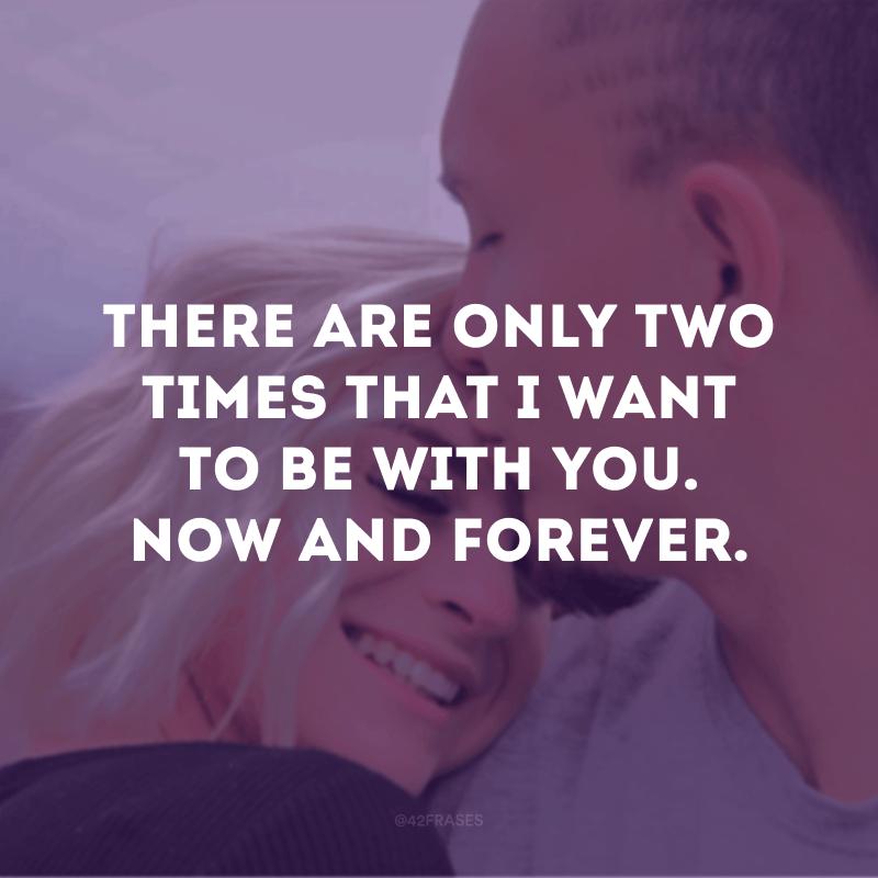 There are only two times that I want to be with you. Now and forever. (Há apenas duas vezes que eu quero estar com você. Agora e para sempre)