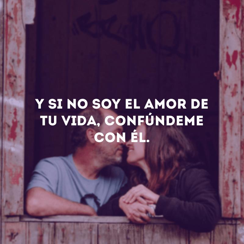 Y si no soy el amor de tu vida, confúndeme con él. (E se não sou o amor da sua vida, me confunda com ele.)